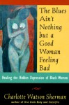 The Blues Ain't Nothing But a Good Woman Feeling Bad: Healing the Hidden Despair of Black Women - Charlotte Watson Sherman