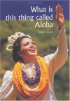 What is This Thing Called Aloha? - Robert James