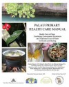 Palau Primary Health Care Manual: Health Care in Palau: Combining Conventional Treatments and Traditional Uses of Plants for Health and Healing - Stephen M. Dahmer, Michael J. Balick, Ann Hillmann Kitalong