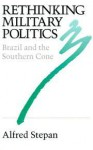 Rethinking Military Politics: Brazil and the Southern Cone - Alfred Stepan