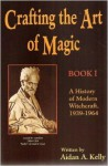 Crafting the Art of Magic, Book I: A History of Modern Witchcraft, 1939-1964 (Llewellyn's Modern Witchcraft Series) (Book 1) - Aidan A. Kelly