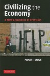 Civilizing the Economy: A New Economics of Provision - Marvin T. Brown