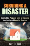Surviving a Disaster: Step by Step Prepper's Guide to Preparing Your Family and Home for Disasters (SHTF Prepping) - Calvin Hale