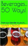 Beverages... 50 Ways!: from our blender to yours... (50 Ways Series Book 1) - Mary Owens, Cecelia Basarich, Annabelle Owens, David Owens, Jack Loughridge, Kitty Loughridge, Jennifer Wiley