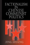 Factionalism in Chinese Communist Politics (Cambridge Modern China Series) - Jing Huang