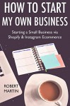 How to Start My Own Business (2017 Online Marketing Combo): Starting a Small Business via Shopify & Instagram Ecommerce - Rob Martin