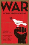 War: Four Christian Views - Robert G. Clouse; editor, Herman A. Hoyt, Myron S. Ausburger, Arthur F. Holmes, Harold O.J. Brown