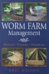 Worm Farm Management: Practices, Principles, Procedures - Eric G. Wilson