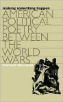 Making Something Happen: American Political Poetry Between the World Wars - Michael Thurston