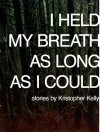 I Held My Breath as Long as I Could - Kristopher Kelly