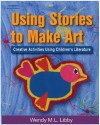 Using Stories to Make Art: Creative Activities Using Children's Literature - Wendy M.L Libby, Thomson Delmar Learning Inc.