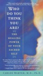 Who Do You Think You Are?: The Healing Power of Your Sacred Self - Carlos Warter