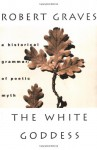 The White Goddess: A Historical Grammar of Poetic Myth - Robert Graves