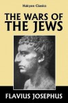 The Wars of the Jews by Josephus [Annotated Edition] (Halcyon Classics) - Flavius Josephus, William Whiston