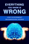 Everything You Know is Wrong: How Government Brainwashing works - Luke Young