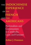 The Indochinese Experience of the French and the Americans: Nationalism and Communism in Cambodia, Laos, and Vietnam - Arthur J. Dommen