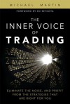 The Inner Voice of Trading: Eliminate the Noise, and Profit from the Strategies That Are Right for You - Michael Martin
