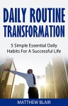 Daily Routine Transformation: 5 Simple Essential Daily Habits For A Successful Life - Matthew Blair