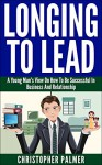 Longing To Lead: A Young Man's View On How To Be Successful In Business And Relationship - Christopher Palmer