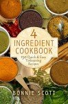 4 Ingredient Cookbook: 150 Quick & Easy Timesaving Recipes - Bonnie Scott