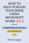 How to Self-Publish Your Book Using Microsoft Word 2013: A Step-By-Step Guide for Designing & Formatting Your Book's Manuscript & Cover to PDF & Pod Press Specifications, Including Those of Createspace - Edwin Scroggins