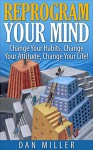 Reprogram Your Mind: Change Your Habits, Change Your Attitude, Change Your Life! - Dan Miller