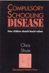 Compulsory Schooling Disease: How Children Absorb Fascist Values - Chris Shute