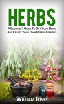 Herbs: A Beginner's Guide To Dry Your Herbs And Create Your Own Herbal Remedies - William Jones