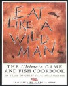 Eat Like a Wildman: 110 Years of Great Game and Fish Recipes - Rebecca Gray, Rebecca Grey