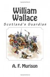 William Wallace: Scotland's Guardian - A. F. Murison