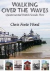 Walking Over the Waves: Quintessential British Seaside Piers - Chris Foote Wood