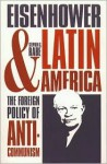 Eisenhower and Latin America: The Foreign Policy of Anticommunism - Stephen G. Rabe
