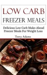 Low Carb Freezer Meals: Delicious Low Carb Make-Ahead Freezer Meals For Weightloss (Low Carb Recipes) - Terry Adams