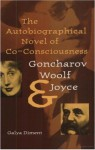 The Autobiographical Novel of Co-Consciousness: Goncharov, Woolf, and Joyce - Galya Diment