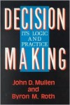 Decision Making: Its Logic and Practice: Its Logic and Practice - Byron M. Roth, John D. Mullen, John Douglas Mullen