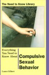 Everything You Need to Know About Compulsive Sexual Behavior (Need to Know Library) - Laura Gilbert