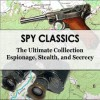 Spy Classics - The Ultimate Collection - Espionage, Stealth, Secrecy - Randall Garrett, Natalie Lincoln Sumner, Jacques Futrelle, Robert Baden-Powell, Willem Le Queux, E. Phillips Oppenheim, James Feminore Cooper, Erskine Childers, John Buchan, George Chityil