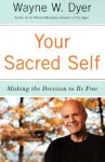 Your Sacred Self: Making the Decision to Be Free - Wayne W. Dyer