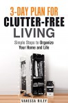 3-Day Plan for Clutter-Free Living: Simple Steps to Organize Your Home and Life (Organize and Simplify Your Life) - Vanessa Riley