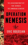 Operation Nemesis: The Assassination Plot that Avenged the Armenian Genocide - Eric Bogosian