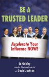 Be A Trusted Leader: Accelerate Your Influence Now! - Ed Oakley, David Jackson