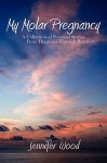 My Molar Pregnancy: A Collection of Personal Stories from Diagnosis Through Recovery - Jennifer Wood