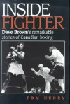 Inside Fighter: Dave Brown's Remarkable Stories of Canadian Boxing - Tom Henry