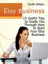 Etsy Business: 15 Useful Tips to Guide You Through Starting Your Etsy Business (Etsy Book, Etsy selling success, Etsy business for beginners) - Smith Wilson