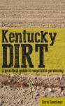 Kentucky Dirt: A practical guide to vegetable gardening - Chris Houchens