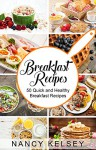 Breakfast Recipes: 50 Quick and Healthy Breakfast Recipes (Quick & Easy Breakfast Recipes, Delicious Breakfast, Everyday Recipes) - Nancy Kelsey