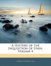 A History of the Inquisition of Spain, Volume 4 - Henry Charles Lea