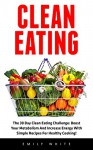 Clean Eating: The 30 Day Clean Eating Challenge: Boost Your Metabolism And Increase Energy With Simple Recipes For Healthy Cooking! (Clean Eating Diet, Healthy Eating Made Easy, Healthy Recipes) - Emily White