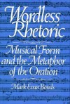 Wordless Rhetoric: Musical Form And The Metaphor Of The Oration - Mark Evan Bonds