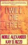 I Will Die Free - Nobel Alexander, Kay D. Rizzo